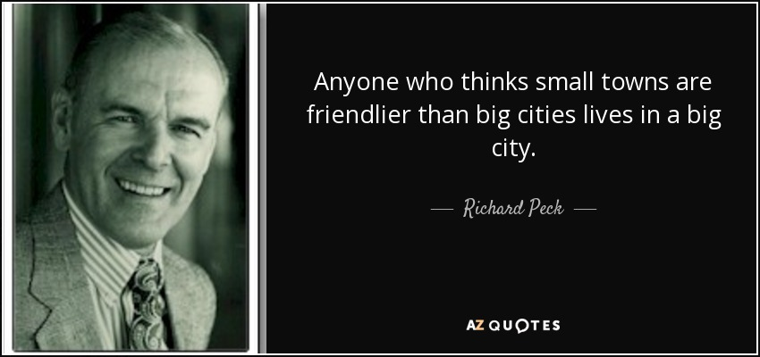 Anyone who thinks small towns are friendlier than big cities lives in a big city. - Richard Peck