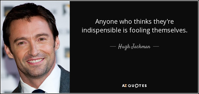 Anyone who thinks they're indispensible is fooling themselves. - Hugh Jackman
