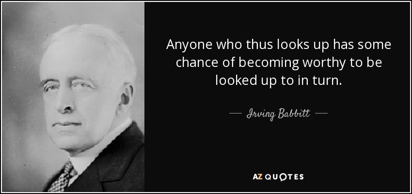 Anyone who thus looks up has some chance of becoming worthy to be looked up to in turn. - Irving Babbitt
