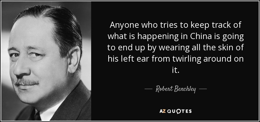 Anyone who tries to keep track of what is happening in China is going to end up by wearing all the skin of his left ear from twirling around on it. - Robert Benchley