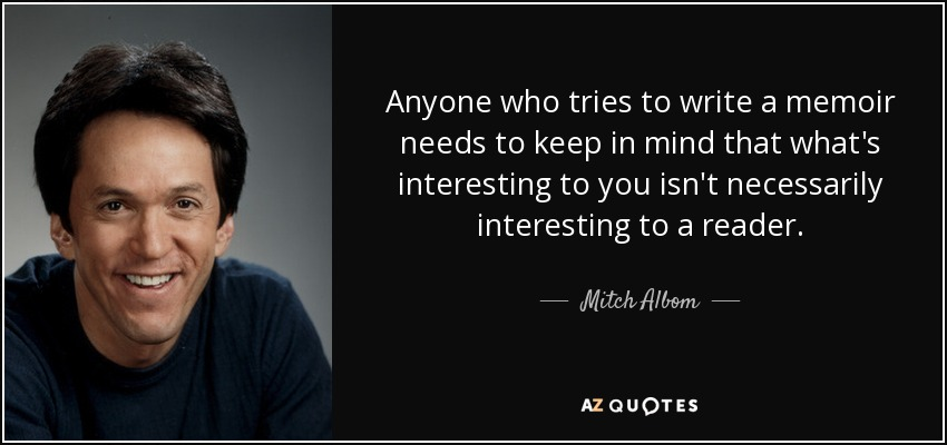 Anyone who tries to write a memoir needs to keep in mind that what's interesting to you isn't necessarily interesting to a reader. - Mitch Albom