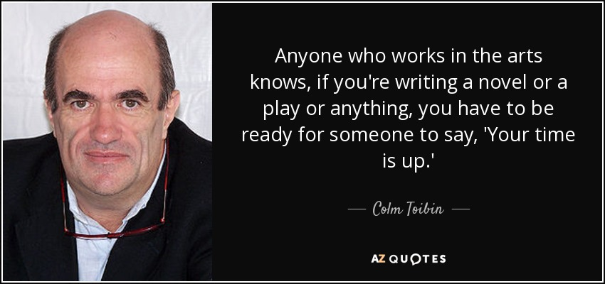 Anyone who works in the arts knows, if you're writing a novel or a play or anything, you have to be ready for someone to say, 'Your time is up.' - Colm Toibin