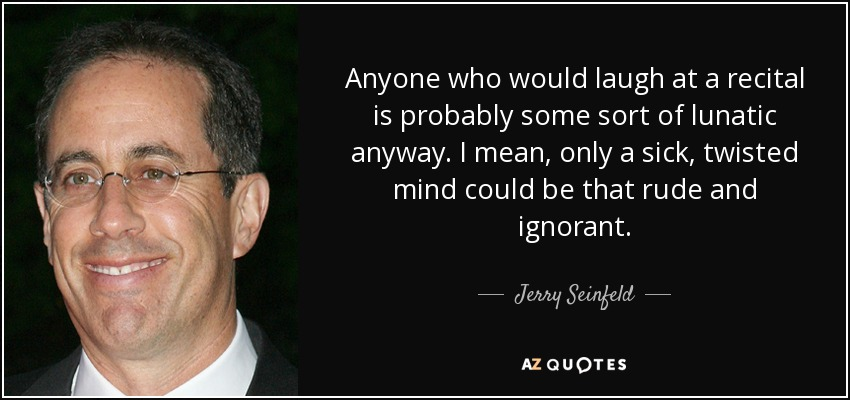 Anyone who would laugh at a recital is probably some sort of lunatic anyway. I mean, only a sick, twisted mind could be that rude and ignorant. - Jerry Seinfeld