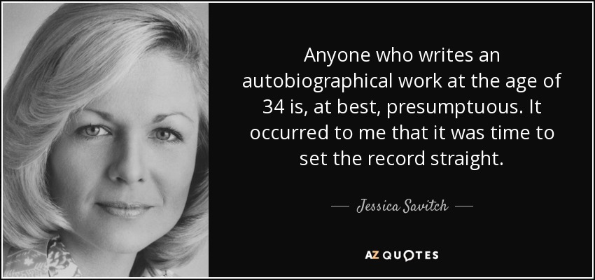 Anyone who writes an autobiographical work at the age of 34 is, at best, presumptuous. It occurred to me that it was time to set the record straight. - Jessica Savitch