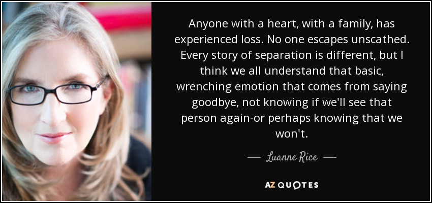 Anyone with a heart, with a family, has experienced loss. No one escapes unscathed. Every story of separation is different, but I think we all understand that basic, wrenching emotion that comes from saying goodbye, not knowing if we'll see that person again-or perhaps knowing that we won't. - Luanne Rice