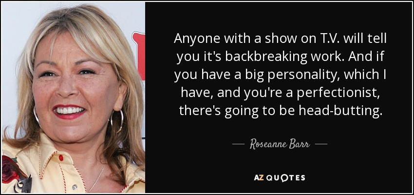 Anyone with a show on T.V. will tell you it's backbreaking work. And if you have a big personality, which I have, and you're a perfectionist, there's going to be head-butting. - Roseanne Barr