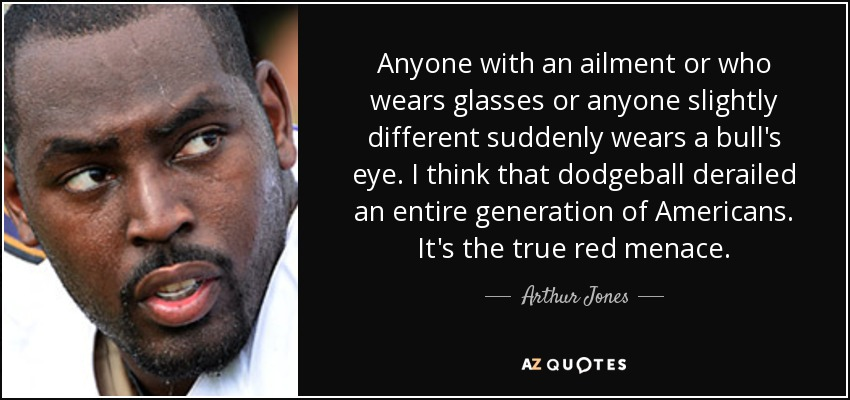 Anyone with an ailment or who wears glasses or anyone slightly different suddenly wears a bull's eye. I think that dodgeball derailed an entire generation of Americans. It's the true red menace. - Arthur Jones