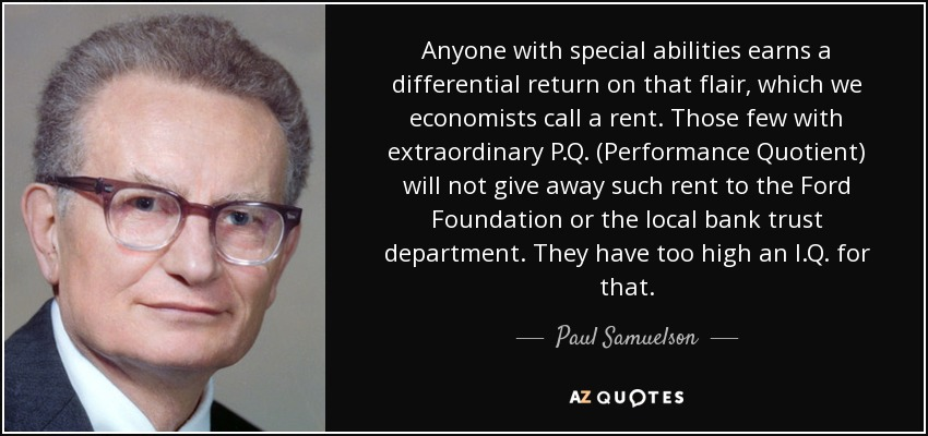 Anyone with special abilities earns a differential return on that flair, which we economists call a rent. Those few with extraordinary P.Q. (Performance Quotient) will not give away such rent to the Ford Foundation or the local bank trust department. They have too high an I.Q. for that. - Paul Samuelson