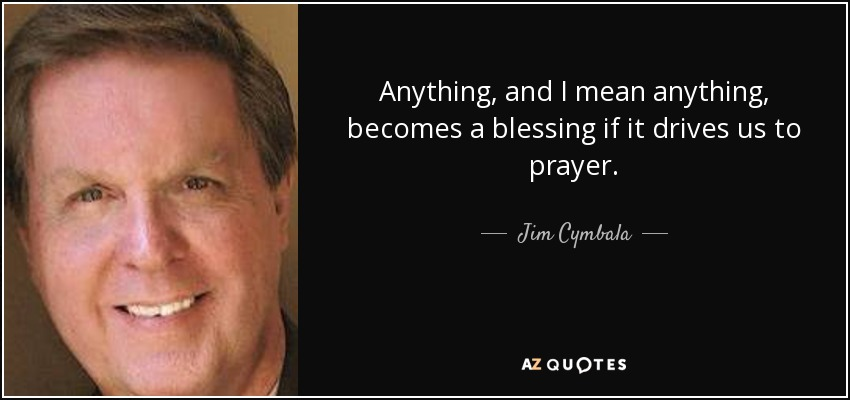 Anything, and I mean anything, becomes a blessing if it drives us to prayer. - Jim Cymbala