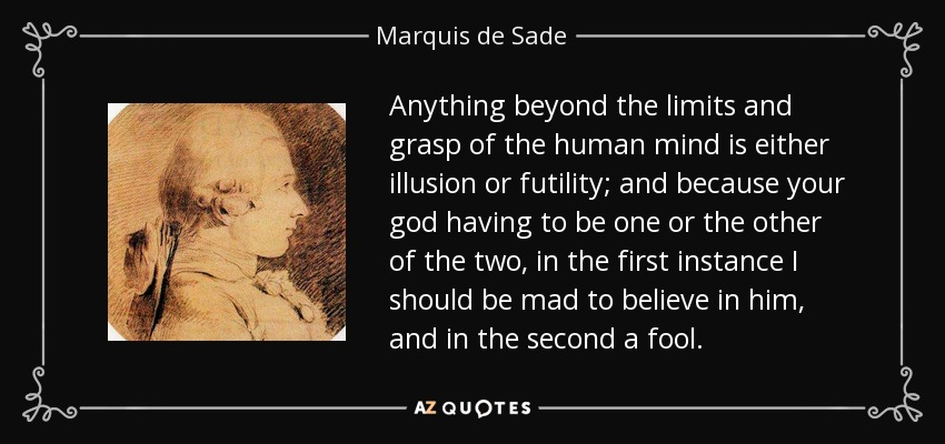 Anything beyond the limits and grasp of the human mind is either illusion or futility; and because your god having to be one or the other of the two, in the first instance I should be mad to believe in him, and in the second a fool. - Marquis de Sade