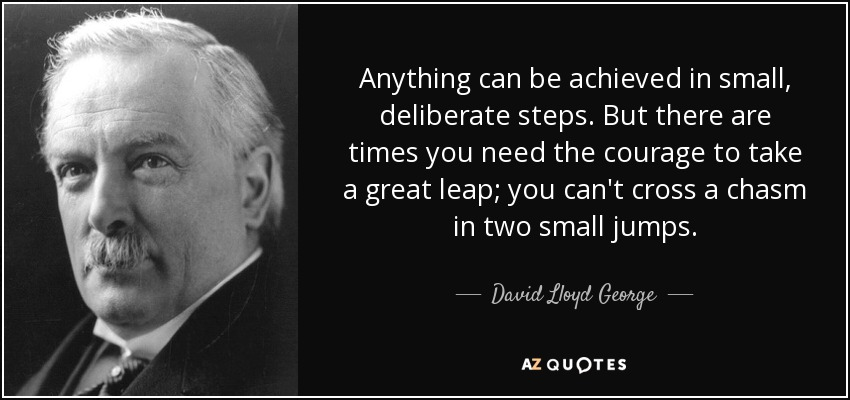Anything can be achieved in small, deliberate steps. But there are times you need the courage to take a great leap; you can't cross a chasm in two small jumps. - David Lloyd George
