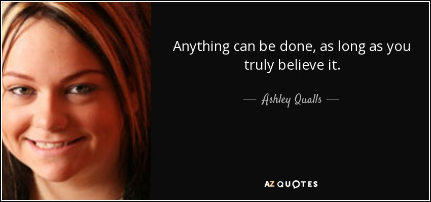 Anything can be done, as long as you truly believe it. - Ashley Qualls