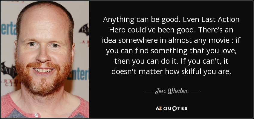 Anything can be good. Even Last Action Hero could've been good. There's an idea somewhere in almost any movie : if you can find something that you love, then you can do it. If you can't, it doesn't matter how skilful you are. - Joss Whedon