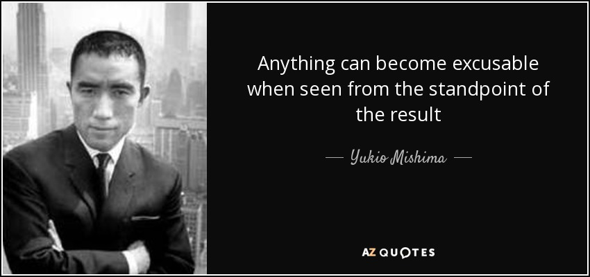 Anything can become excusable when seen from the standpoint of the result - Yukio Mishima