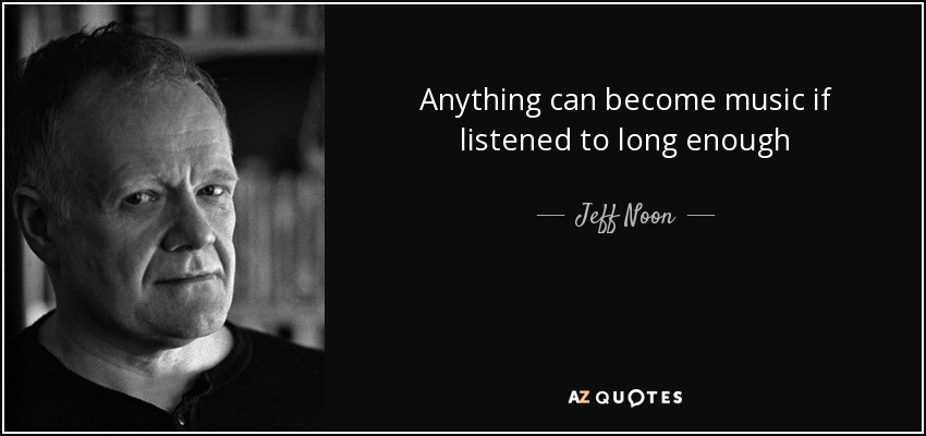 Anything can become music if listened to long enough - Jeff Noon