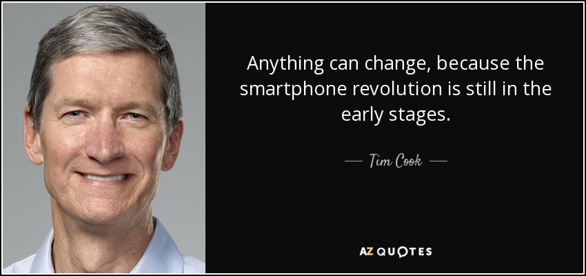 Anything can change, because the smartphone revolution is still in the early stages. - Tim Cook