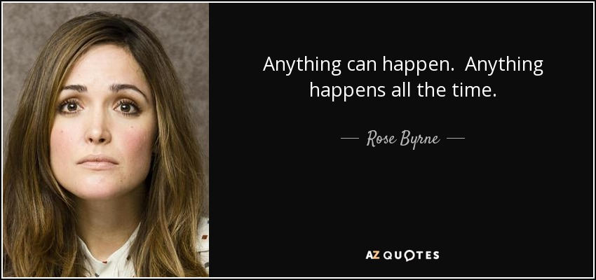 Anything can happen. Anything happens all the time. - Rose Byrne