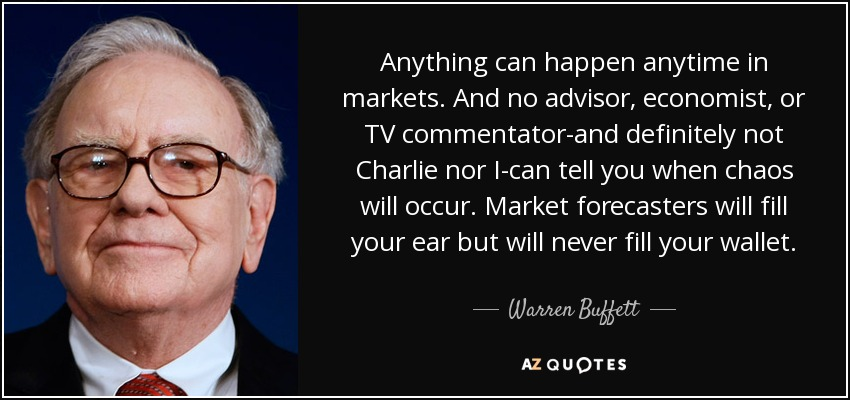 Anything can happen anytime in markets. And no advisor, economist, or TV commentator-and definitely not Charlie nor I-can tell you when chaos will occur. Market forecasters will fill your ear but will never fill your wallet. - Warren Buffett