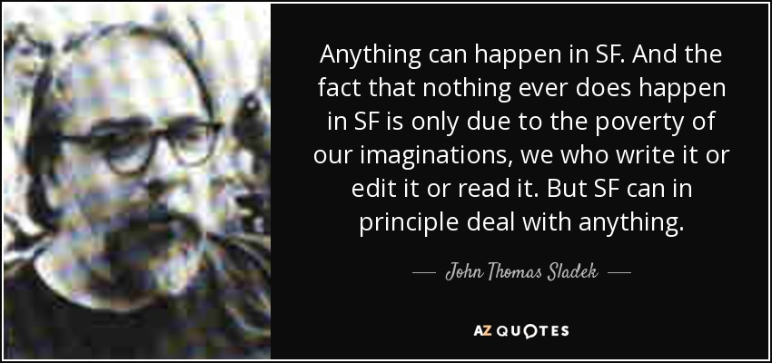 Anything can happen in SF. And the fact that nothing ever does happen in SF is only due to the poverty of our imaginations, we who write it or edit it or read it. But SF can in principle deal with anything. - John Thomas Sladek