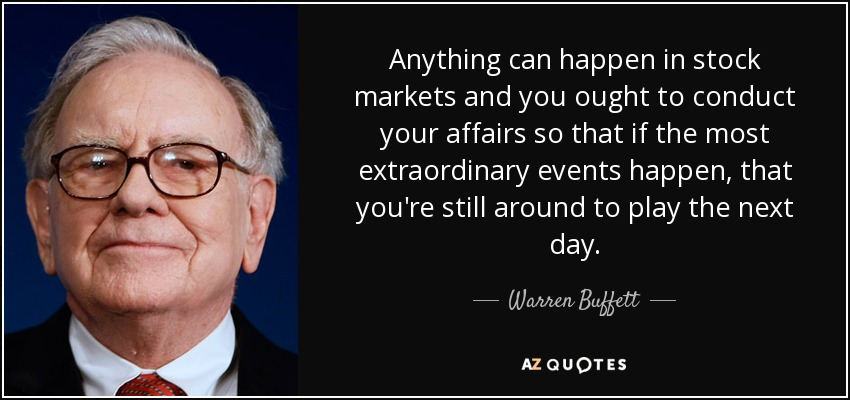 Anything can happen in stock markets and you ought to conduct your affairs so that if the most extraordinary events happen, that you're still around to play the next day. - Warren Buffett