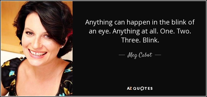 Anything can happen in the blink of an eye. Anything at all. One. Two. Three. Blink. - Meg Cabot