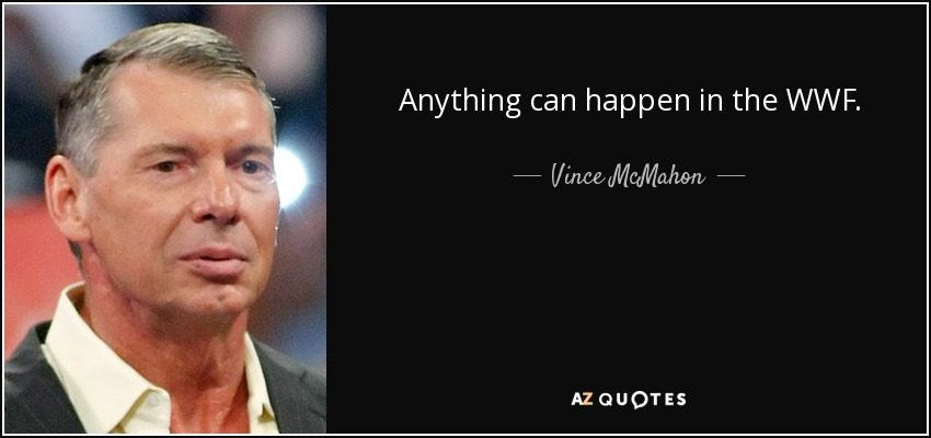 Anything can happen in the WWF. - Vince McMahon
