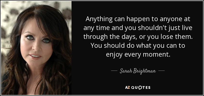 Anything can happen to anyone at any time and you shouldn't just live through the days, or you lose them. You should do what you can to enjoy every moment. - Sarah Brightman