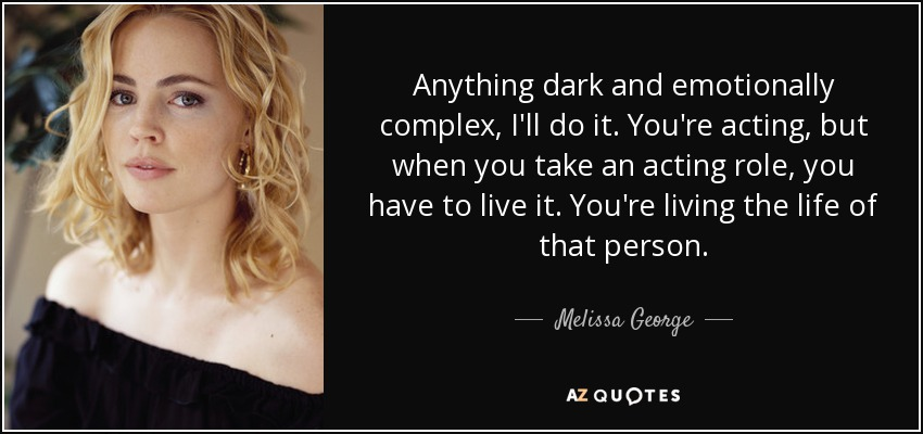 Anything dark and emotionally complex, I'll do it. You're acting, but when you take an acting role, you have to live it. You're living the life of that person. - Melissa George