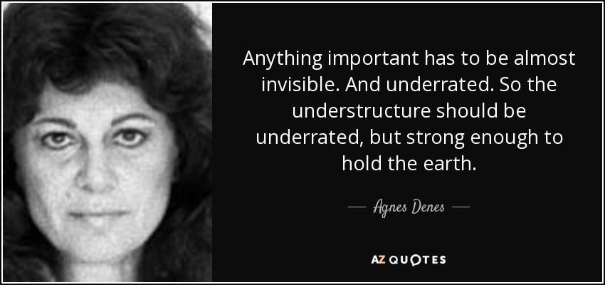 Anything important has to be almost invisible. And underrated. So the understructure should be underrated, but strong enough to hold the earth. - Agnes Denes