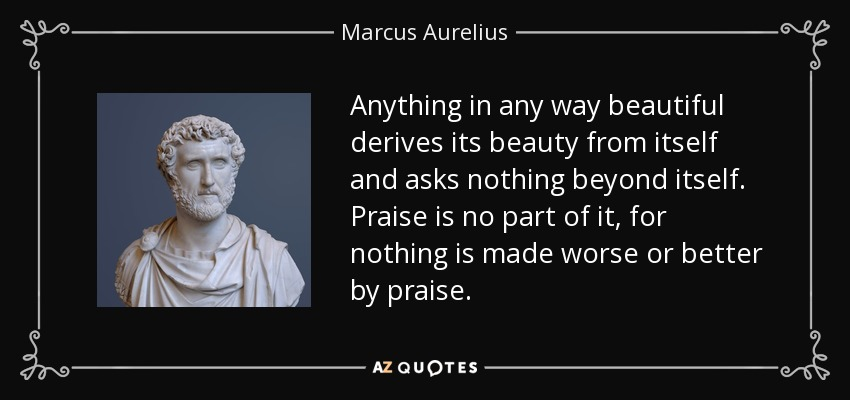 Anything in any way beautiful derives its beauty from itself and asks nothing beyond itself. Praise is no part of it, for nothing is made worse or better by praise. - Marcus Aurelius