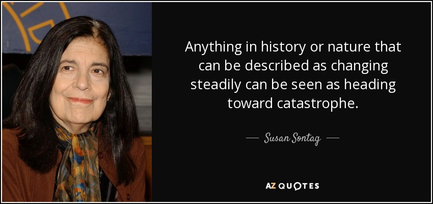 Anything in history or nature that can be described as changing steadily can be seen as heading toward catastrophe. - Susan Sontag