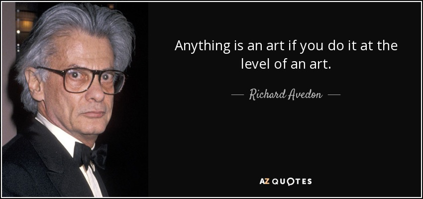 Anything is an art if you do it at the level of an art. - Richard Avedon