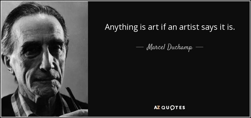 Anything is art if an artist says it is. - Marcel Duchamp