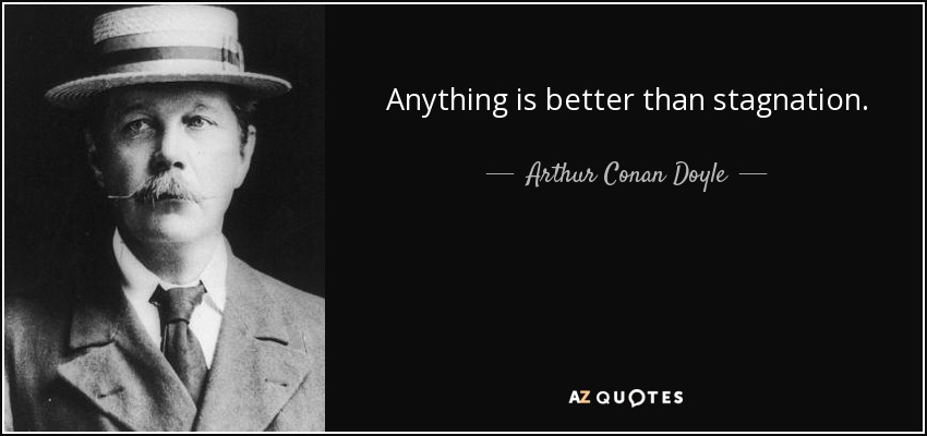 Anything is better than stagnation. - Arthur Conan Doyle