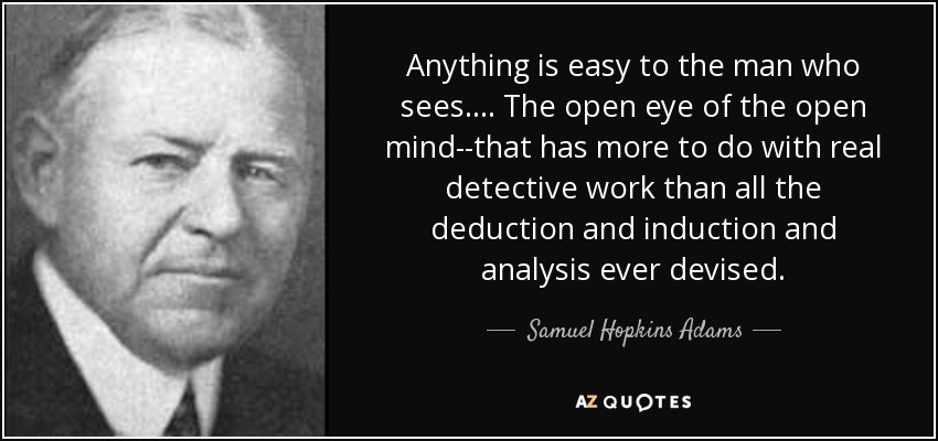 Anything is easy to the man who sees.... The open eye of the open mind--that has more to do with real detective work than all the deduction and induction and analysis ever devised. - Samuel Hopkins Adams