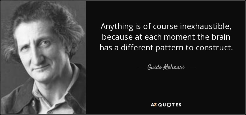 Anything is of course inexhaustible, because at each moment the brain has a different pattern to construct. - Guido Molinari