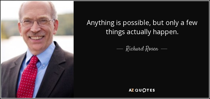Anything is possible, but only a few things actually happen. - Richard Rosen
