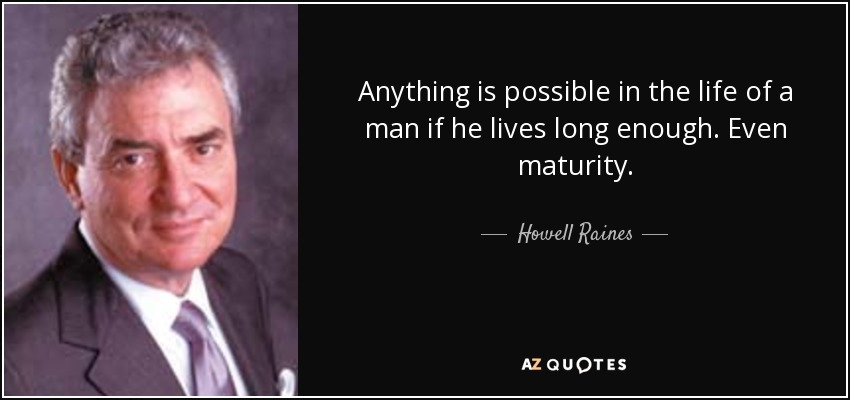 Anything is possible in the life of a man if he lives long enough. Even maturity. - Howell Raines
