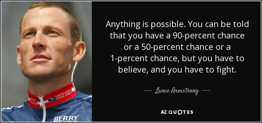 Anything is possible. You can be told that you have a 90-percent chance or a 50-percent chance or a 1-percent chance, but you have to believe, and you have to fight. - Lance Armstrong