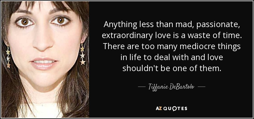 Anything less than mad, passionate, extraordinary love is a waste of time. There are too many mediocre things in life to deal with and love shouldn't be one of them. - Tiffanie DeBartolo