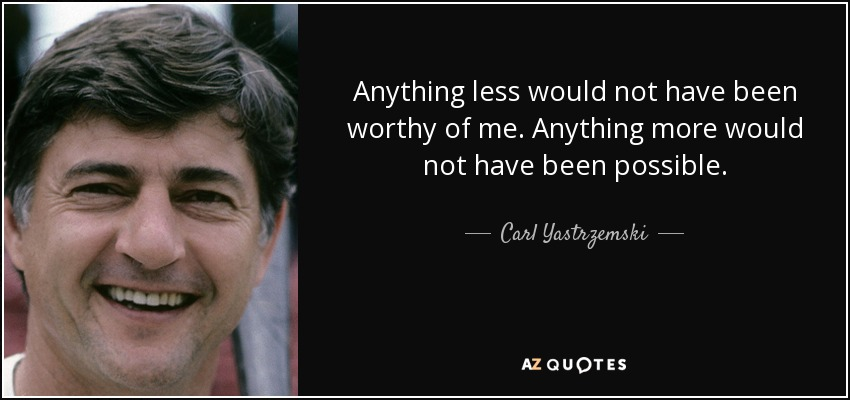 Anything less would not have been worthy of me. Anything more would not have been possible. - Carl Yastrzemski