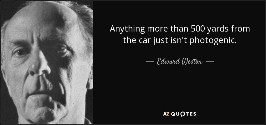 Anything more than 500 yards from the car just isn't photogenic. - Edward Weston