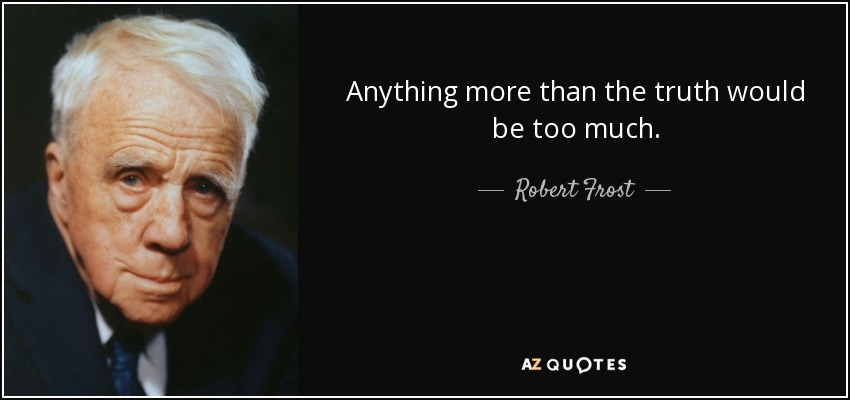 Anything more than the truth would be too much. - Robert Frost