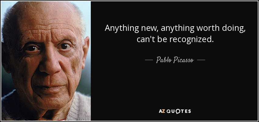 Anything new, anything worth doing, can't be recognized. - Pablo Picasso