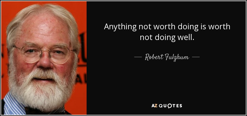 Anything not worth doing is worth not doing well. - Robert Fulghum