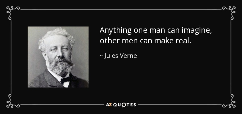 Anything one man can imagine, other men can make real. - Jules Verne