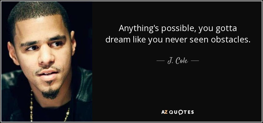 Anything's possible, you gotta dream like you never seen obstacles. - J. Cole