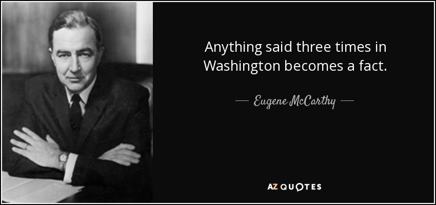 Anything said three times in Washington becomes a fact. - Eugene McCarthy