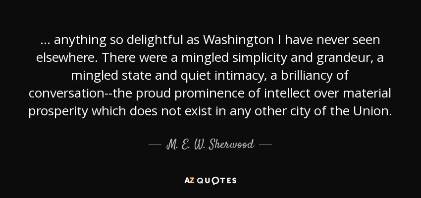 ... anything so delightful as Washington I have never seen elsewhere. There were a mingled simplicity and grandeur, a mingled state and quiet intimacy, a brilliancy of conversation--the proud prominence of intellect over material prosperity which does not exist in any other city of the Union. - M. E. W. Sherwood