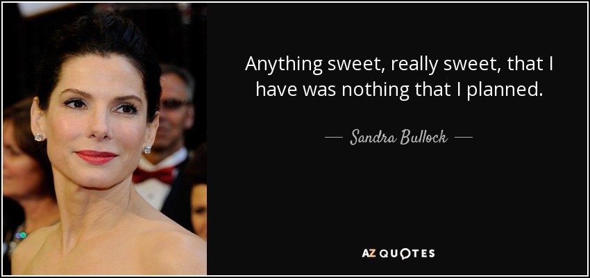 Anything sweet, really sweet, that I have was nothing that I planned. - Sandra Bullock